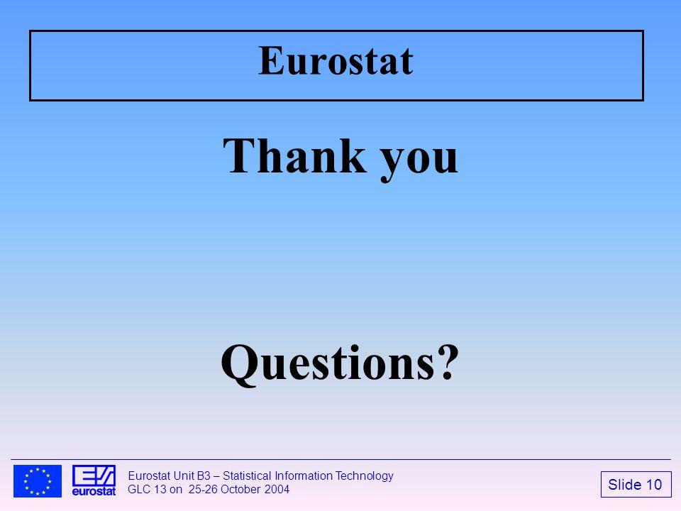Slide 10 Eurostat Unit B3 – Statistical Information Technology GLC 13 on 25-26 October 2004 Eurostat Thank you Questions