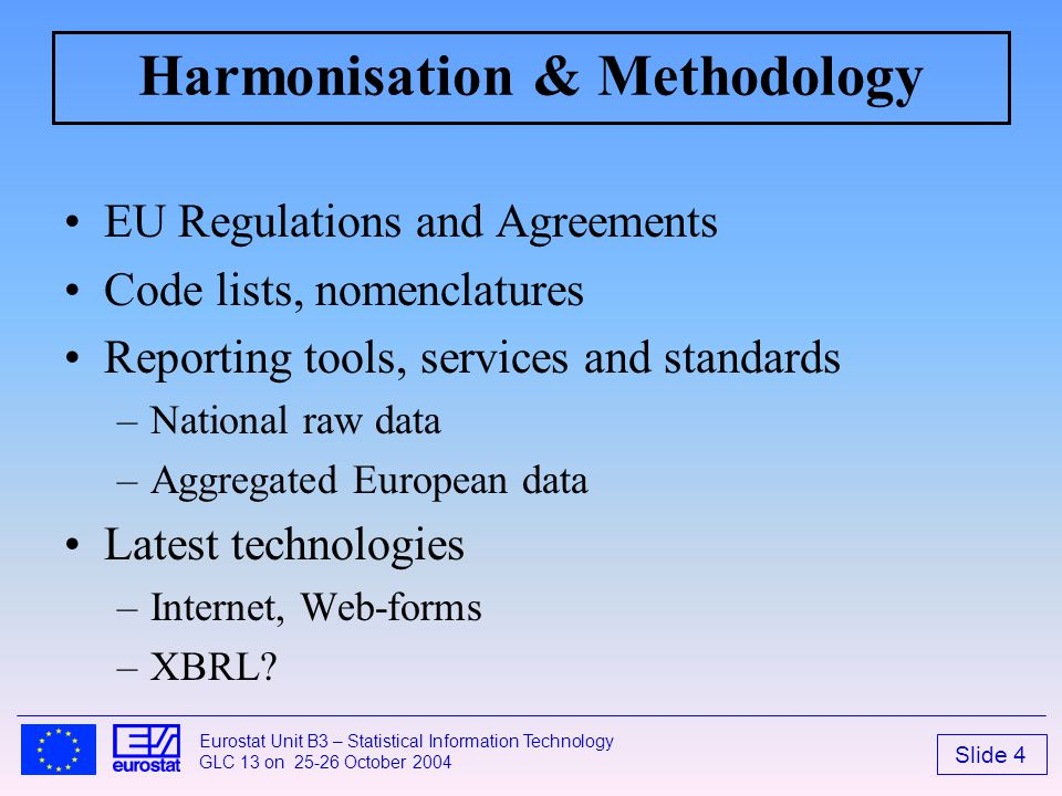 Slide 4 Eurostat Unit B3 – Statistical Information Technology GLC 13 on 25-26 October 2004 Harmonisation & Methodology EU Regulations and Agreements Code lists, nomenclatures Reporting tools, services and standards –National raw data –Aggregated European data Latest technologies –Internet, Web-forms –XBRL?