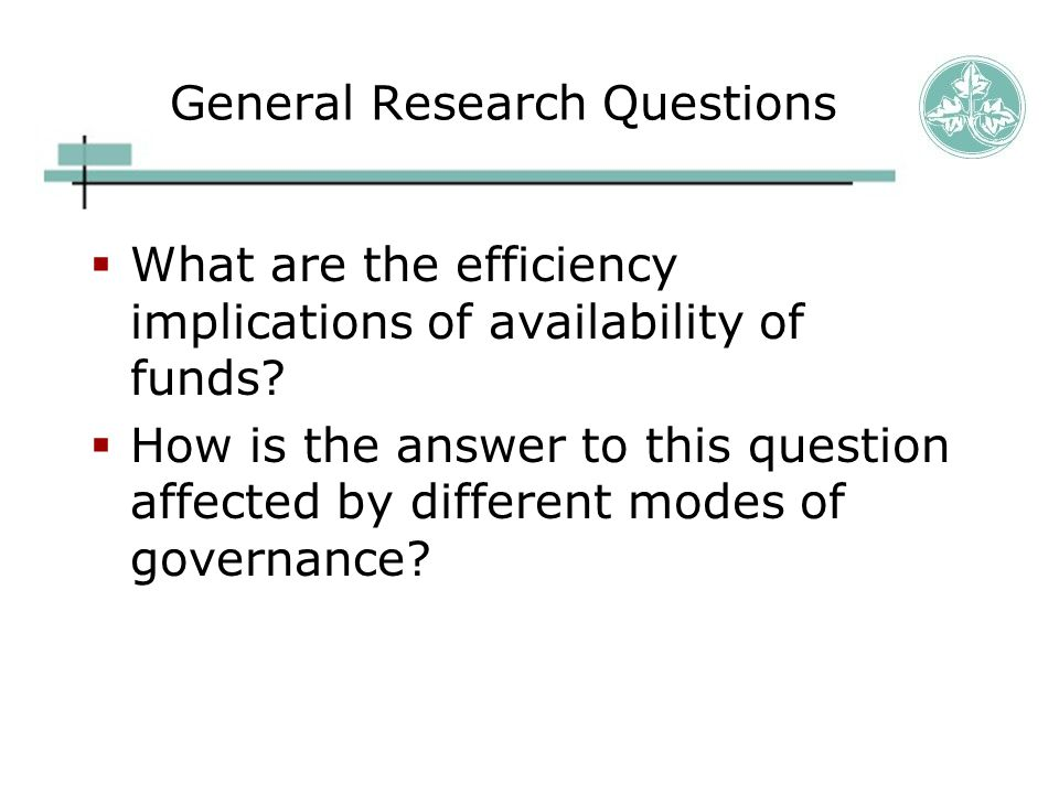 General Research Questions  What are the efficiency implications of availability of funds.