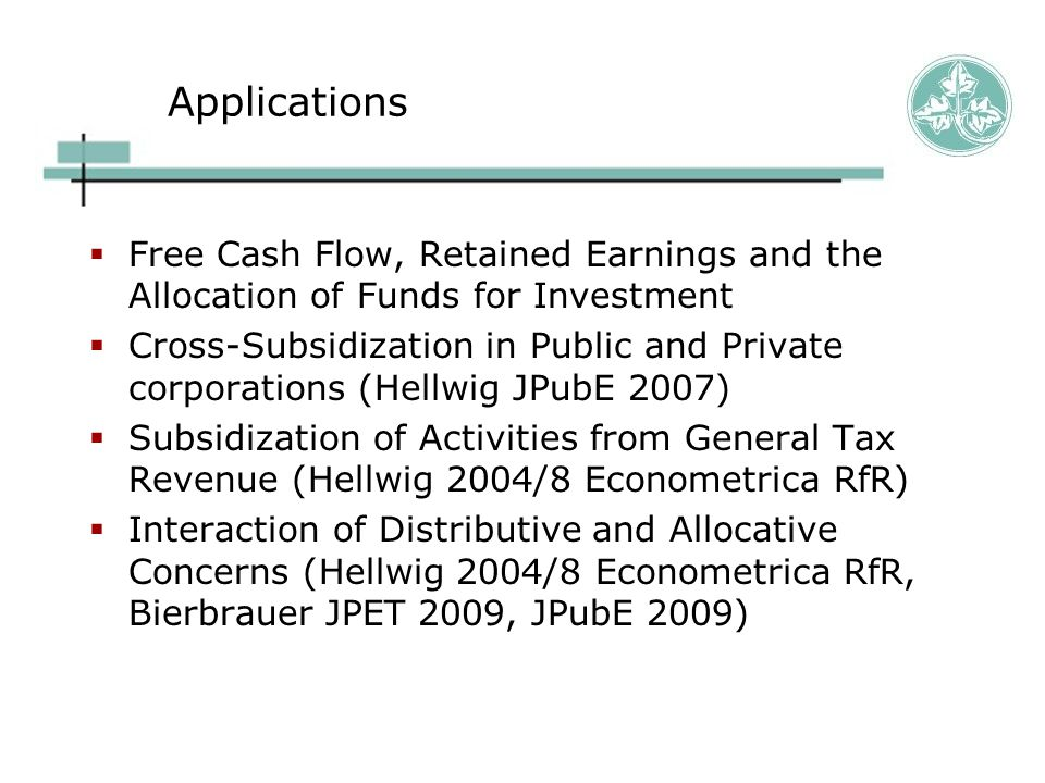 Applications  Free Cash Flow, Retained Earnings and the Allocation of Funds for Investment  Cross-Subsidization in Public and Private corporations (Hellwig JPubE 2007)  Subsidization of Activities from General Tax Revenue (Hellwig 2004/8 Econometrica RfR)  Interaction of Distributive and Allocative Concerns (Hellwig 2004/8 Econometrica RfR, Bierbrauer JPET 2009, JPubE 2009)