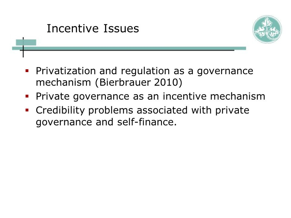 Incentive Issues  Privatization and regulation as a governance mechanism (Bierbrauer 2010)  Private governance as an incentive mechanism  Credibility problems associated with private governance and self-finance.