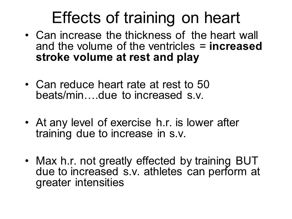Effects of training on heart Can increase the thickness of the heart wall and the volume of the ventricles = increased stroke volume at rest and play