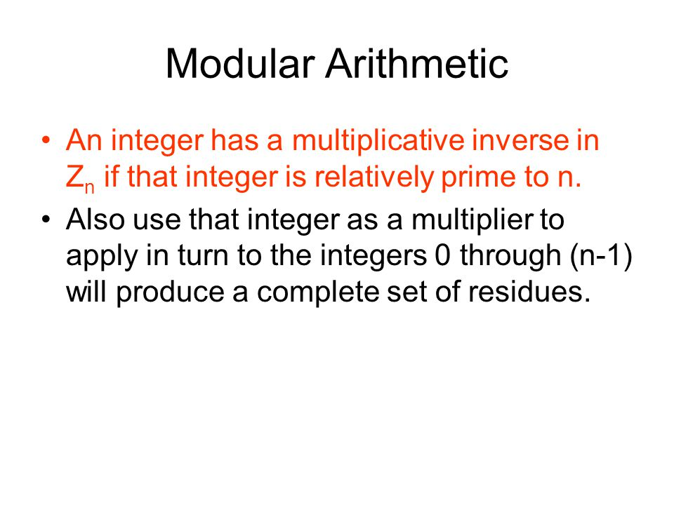 Modular Arithmetic An integer has a multiplicative inverse in Z n if that integer is relatively prime to n. Also use that integer as a multiplier to a