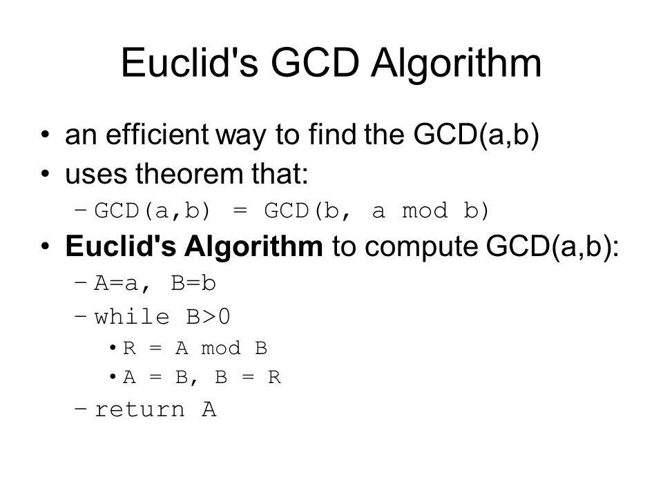 Euclid's GCD Algorithm an efficient way to find the GCD(a,b) uses theorem that: –GCD(a,b) = GCD(b, a mod b) Euclid's Algorithm to compute GCD(a,b): –A