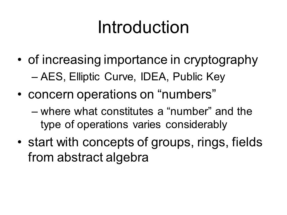 """Introduction of increasing importance in cryptography –AES, Elliptic Curve, IDEA, Public Key concern operations on """"numbers"""" –where what constitutes a"""