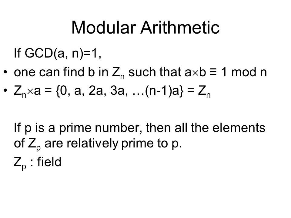 Modular Arithmetic If GCD(a, n)=1, one can find b in Z n such that a  b ≡ 1 mod n Z n  a = {0, a, 2a, 3a, …(n-1)a} = Z n If p is a prime number, the