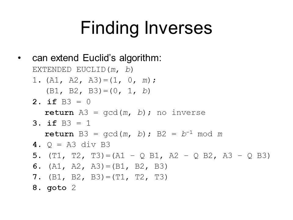 Finding Inverses can extend Euclid's algorithm: EXTENDED EUCLID(m, b) 1.(A1, A2, A3)=(1, 0, m); (B1, B2, B3)=(0, 1, b) 2.