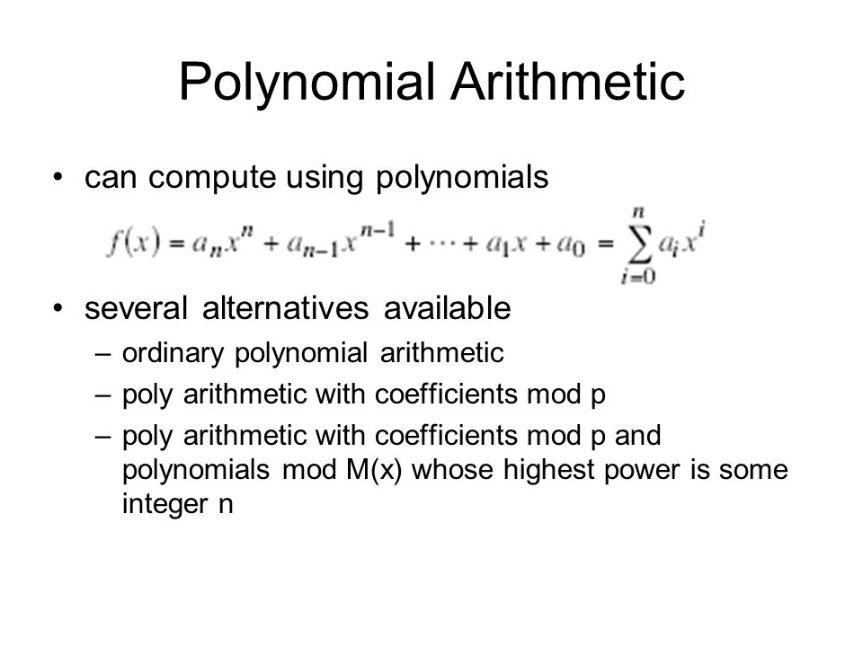 Polynomial Arithmetic can compute using polynomials several alternatives available –ordinary polynomial arithmetic –poly arithmetic with coefficients mod p –poly arithmetic with coefficients mod p and polynomials mod M(x) whose highest power is some integer n
