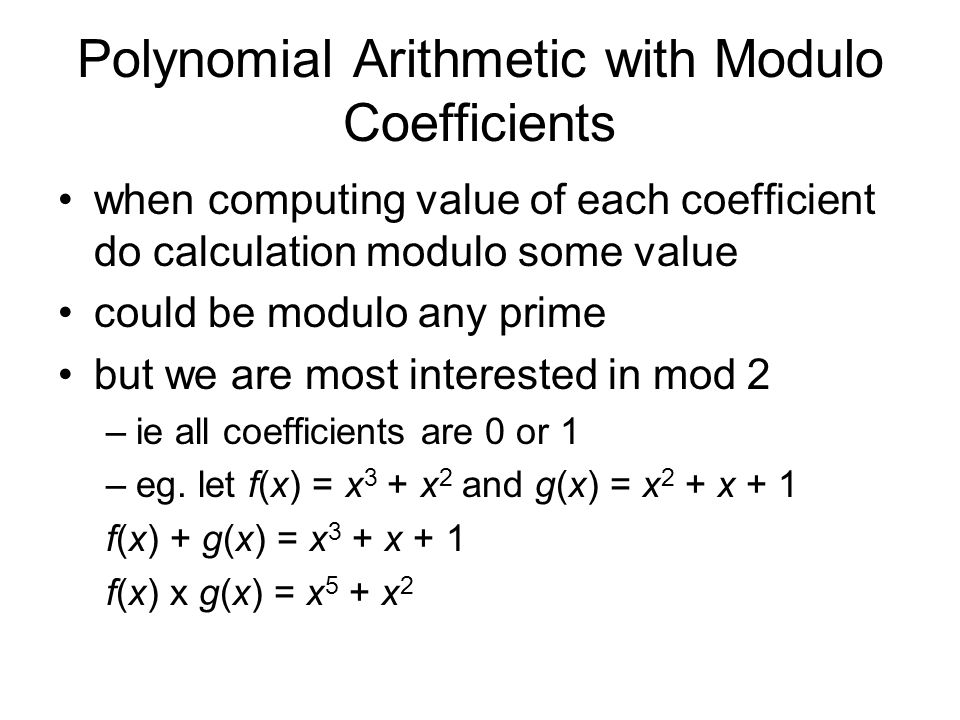 Polynomial Arithmetic with Modulo Coefficients when computing value of each coefficient do calculation modulo some value could be modulo any prime but we are most interested in mod 2 –ie all coefficients are 0 or 1 –eg.