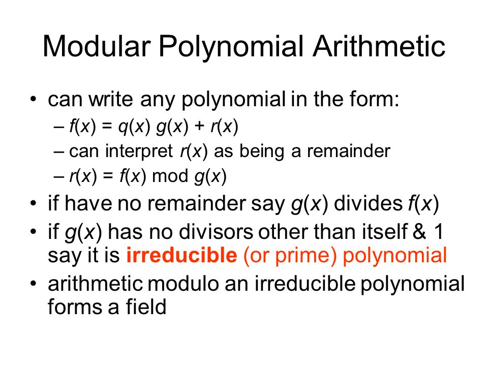 Modular Polynomial Arithmetic can write any polynomial in the form: –f(x) = q(x) g(x) + r(x) –can interpret r(x) as being a remainder –r(x) = f(x) mod g(x) if have no remainder say g(x) divides f(x) if g(x) has no divisors other than itself & 1 say it is irreducible (or prime) polynomial arithmetic modulo an irreducible polynomial forms a field