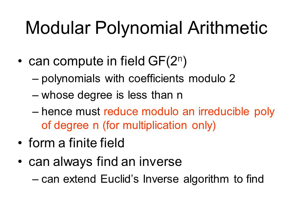 Modular Polynomial Arithmetic can compute in field GF(2 n ) –polynomials with coefficients modulo 2 –whose degree is less than n –hence must reduce mo
