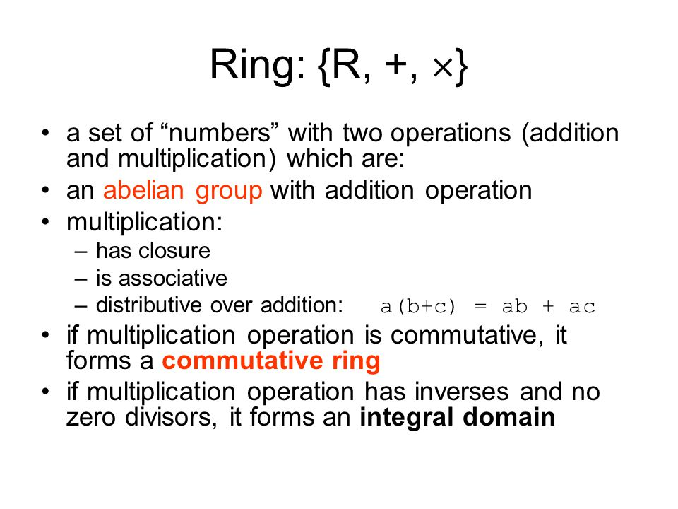 """Ring: {R, +,  } a set of """"numbers"""" with two operations (addition and multiplication) which are: an abelian group with addition operation multiplicati"""