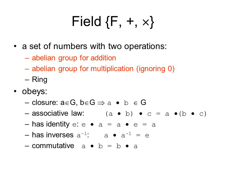 Field {F, +,  } a set of numbers with two operations: –abelian group for addition –abelian group for multiplication (ignoring 0) –Ring obeys: –closur