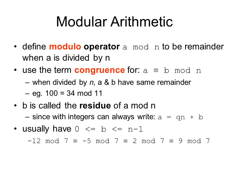 Modular Arithmetic define modulo operator a mod n to be remainder when a is divided by n use the term congruence for: a ≡ b mod n –when divided by n, a & b have same remainder –eg.