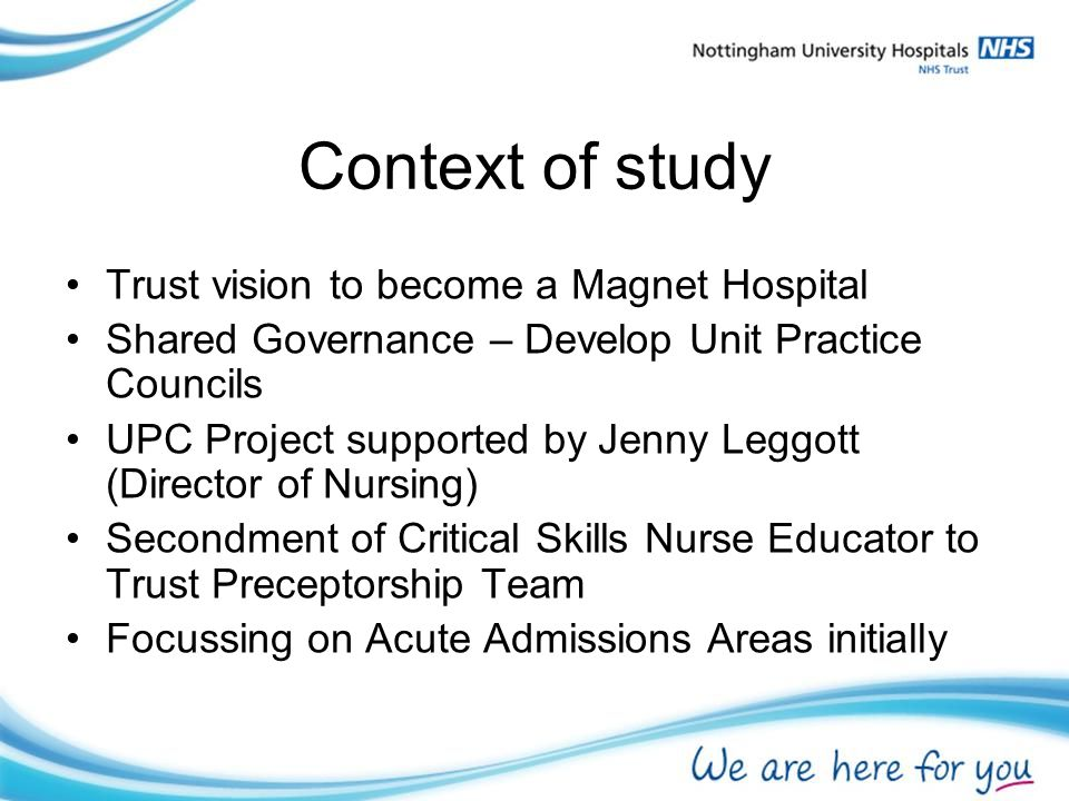 Context of study Trust vision to become a Magnet Hospital Shared Governance – Develop Unit Practice Councils UPC Project supported by Jenny Leggott (Director of Nursing) Secondment of Critical Skills Nurse Educator to Trust Preceptorship Team Focussing on Acute Admissions Areas initially