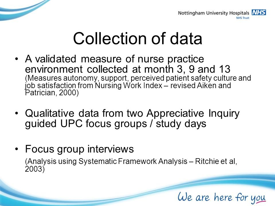 Collection of data A validated measure of nurse practice environment collected at month 3, 9 and 13 (Measures autonomy, support, perceived patient safety culture and job satisfaction from Nursing Work Index – revised Aiken and Patrician, 2000) Qualitative data from two Appreciative Inquiry guided UPC focus groups / study days Focus group interviews (Analysis using Systematic Framework Analysis – Ritchie et al, 2003)