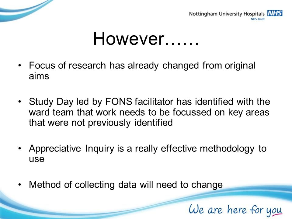 However…… Focus of research has already changed from original aims Study Day led by FONS facilitator has identified with the ward team that work needs to be focussed on key areas that were not previously identified Appreciative Inquiry is a really effective methodology to use Method of collecting data will need to change