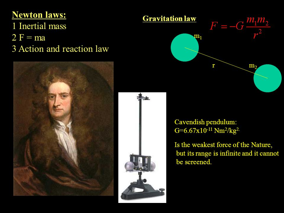 r m1m1 m2m2 Newton laws: 1 Inertial mass 2 F = ma 3 Action and reaction law Gravitation law Cavendish pendulum: G=6.67x10 -11 Nm 2 /kg 2. Is the weake