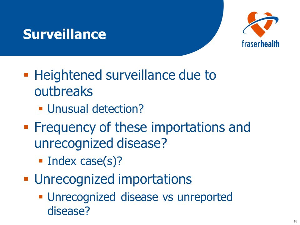 16 Surveillance  Heightened surveillance due to outbreaks  Unusual detection.