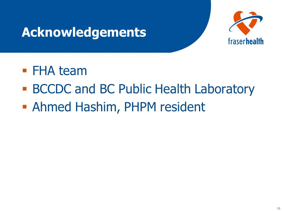 18 Acknowledgements  FHA team  BCCDC and BC Public Health Laboratory  Ahmed Hashim, PHPM resident
