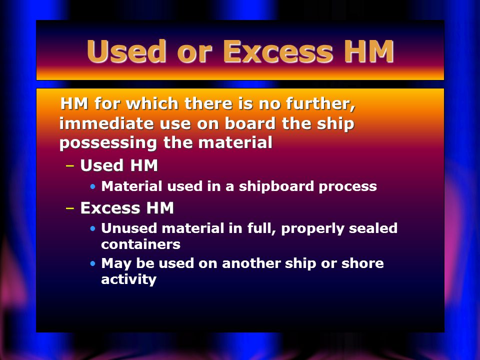 Used or Excess HM HM for which there is no further, immediate use on board the ship possessing the material HM for which there is no further, immediate use on board the ship possessing the material –Used HM Material used in a shipboard process –Excess HM Unused material in full, properly sealed containers May be used on another ship or shore activity
