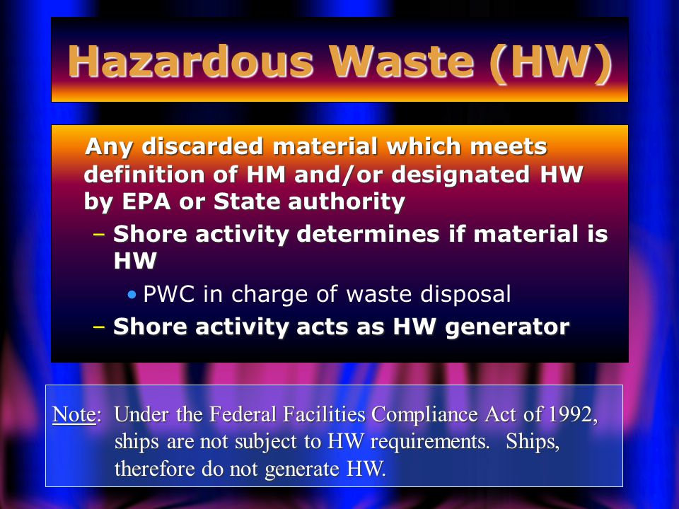 Hazardous Waste (HW) Any discarded material which meets definition of HM and/or designated HW by EPA or State authority Any discarded material which meets definition of HM and/or designated HW by EPA or State authority –Shore activity determines if material is HW PWC in charge of waste disposal –Shore activity acts as HW generator Note: Under the Federal Facilities Compliance Act of 1992, ships are not subject to HW requirements.