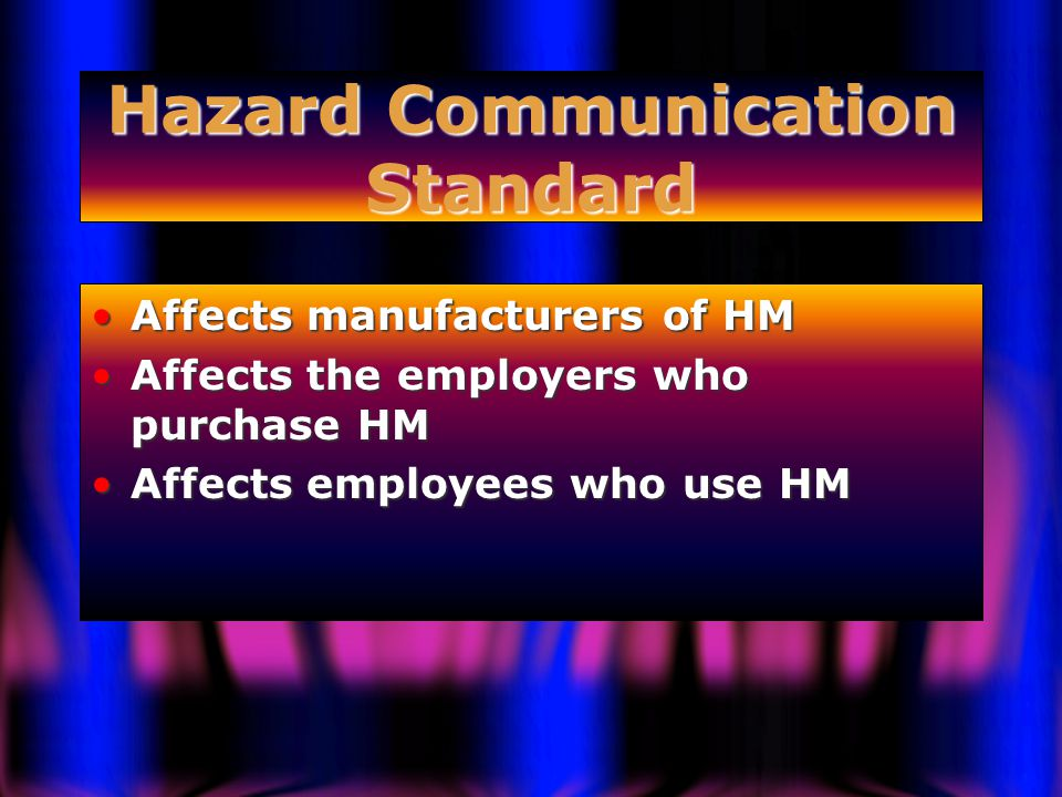 Hazard Communication Standard Affects manufacturers of HMAffects manufacturers of HM Affects the employers who purchase HMAffects the employers who purchase HM Affects employees who use HMAffects employees who use HM