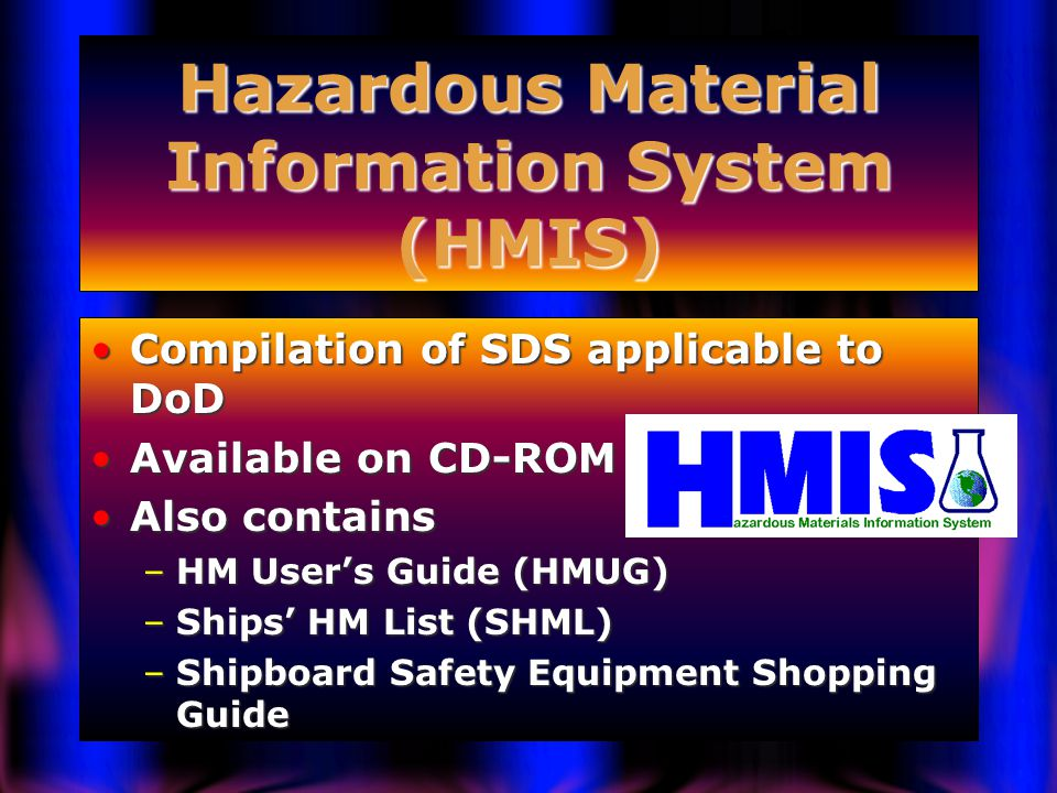 Hazardous Material Information System (HMIS) Compilation of SDS applicable to DoDCompilation of SDS applicable to DoD Available on CD-ROMAvailable on CD-ROM Also containsAlso contains –HM User's Guide (HMUG) –Ships' HM List (SHML) –Shipboard Safety Equipment Shopping Guide