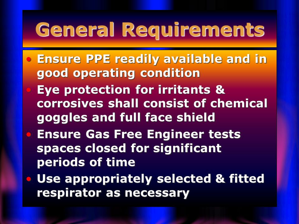 General Requirements Ensure PPE readily available and in good operating conditionEnsure PPE readily available and in good operating condition Eye protection for irritants & corrosives shall consist of chemical goggles and full face shieldEye protection for irritants & corrosives shall consist of chemical goggles and full face shield Ensure Gas Free Engineer tests spaces closed for significant periods of timeEnsure Gas Free Engineer tests spaces closed for significant periods of time Use appropriately selected & fitted respirator as necessaryUse appropriately selected & fitted respirator as necessary