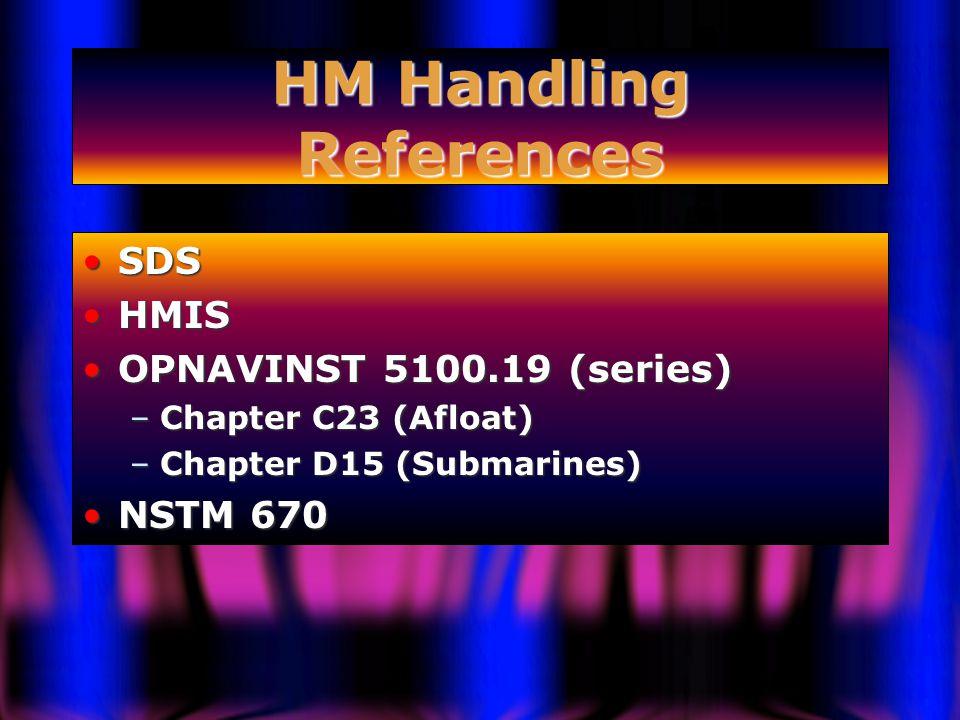 HM Handling References SDSSDS HMISHMIS OPNAVINST 5100.19 (series)OPNAVINST 5100.19 (series) –Chapter C23 (Afloat) –Chapter D15 (Submarines) NSTM 670NSTM 670