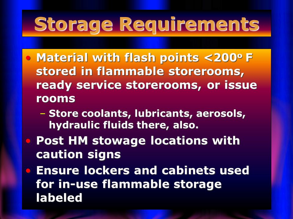 Storage Requirements Material with flash points <200 o F stored in flammable storerooms, ready service storerooms, or issue roomsMaterial with flash points <200 o F stored in flammable storerooms, ready service storerooms, or issue rooms –Store coolants, lubricants, aerosols, hydraulic fluids there, also.
