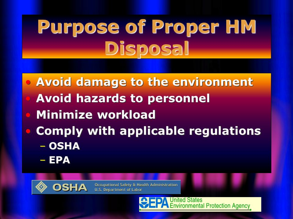 Purpose of Proper HM Disposal Avoid damage to the environmentAvoid damage to the environment Avoid hazards to personnelAvoid hazards to personnel Minimize workloadMinimize workload Comply with applicable regulationsComply with applicable regulations –OSHA –EPA