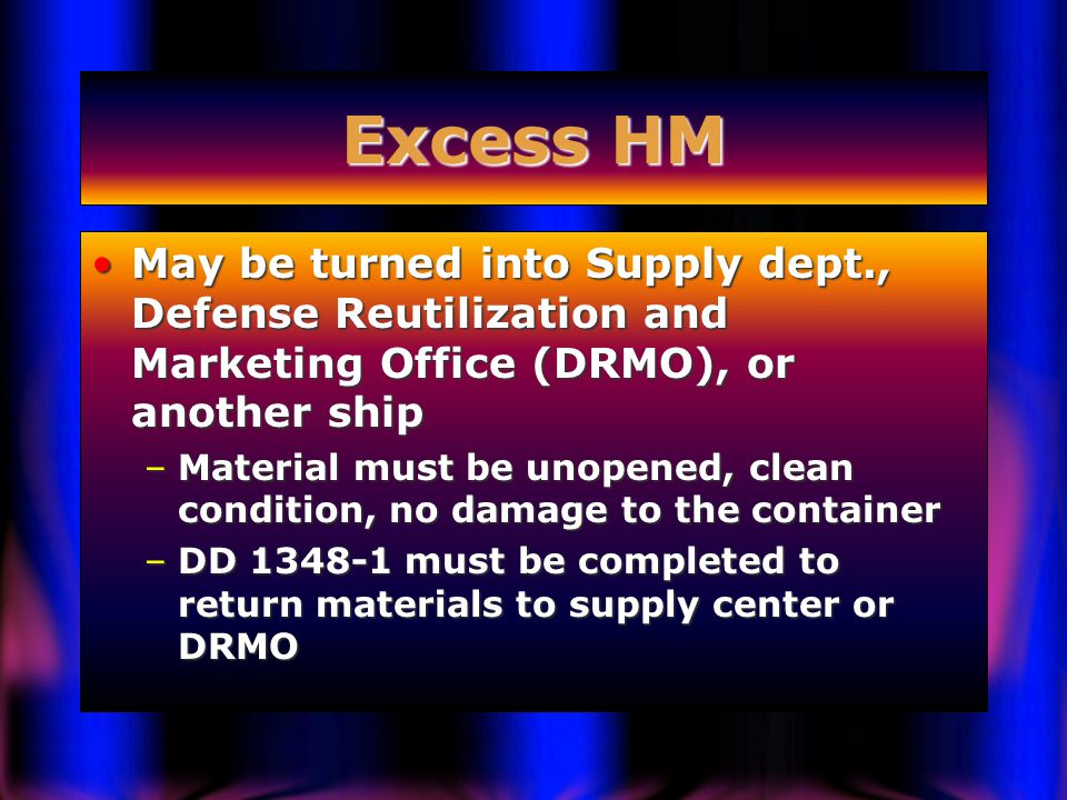 Excess HM May be turned into Supply dept., Defense Reutilization and Marketing Office (DRMO), or another shipMay be turned into Supply dept., Defense Reutilization and Marketing Office (DRMO), or another ship –Material must be unopened, clean condition, no damage to the container –DD 1348-1 must be completed to return materials to supply center or DRMO