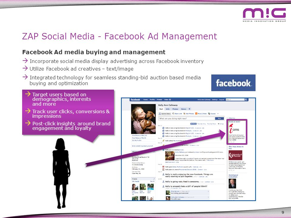 9 ZAP Social Media - Facebook Ad Management Facebook Ad media buying and management  Incorporate social media display advertising across Facebook inventory  Utilize Facebook ad creatives – text/image  Integrated technology for seamless standing-bid auction based media buying and optimization  Target users based on demographics, interests and more  Track user clicks, conversions & impressions  Post-click insights around brand engagement and loyalty  Target users based on demographics, interests and more  Track user clicks, conversions & impressions  Post-click insights around brand engagement and loyalty