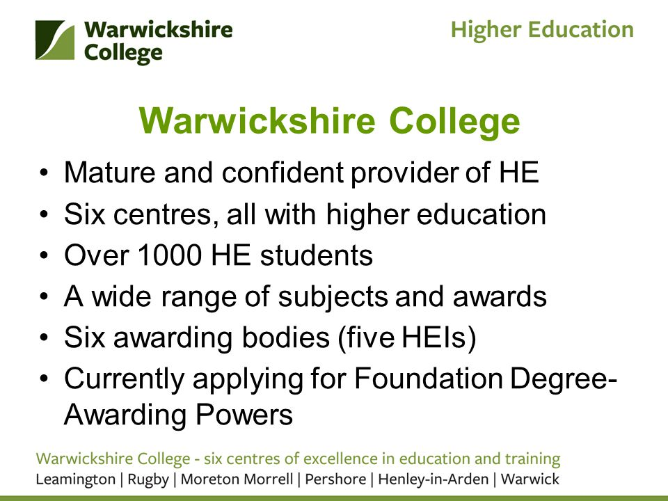 Warwickshire College Mature and confident provider of HE Six centres, all with higher education Over 1000 HE students A wide range of subjects and awards Six awarding bodies (five HEIs) Currently applying for Foundation Degree- Awarding Powers
