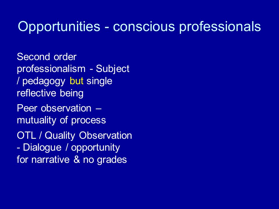 Opportunities - conscious professionals Second order professionalism - Subject / pedagogy but single reflective being Peer observation – mutuality of