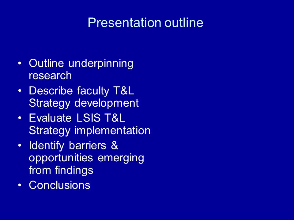 Presentation outline Outline underpinning research Describe faculty T&L Strategy development Evaluate LSIS T&L Strategy implementation Identify barriers & opportunities emerging from findings Conclusions