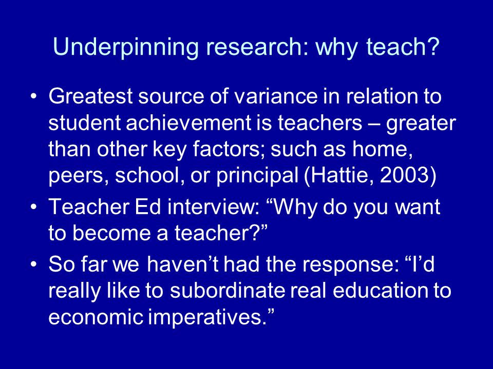 Underpinning research: why teach? Greatest source of variance in relation to student achievement is teachers – greater than other key factors; such as