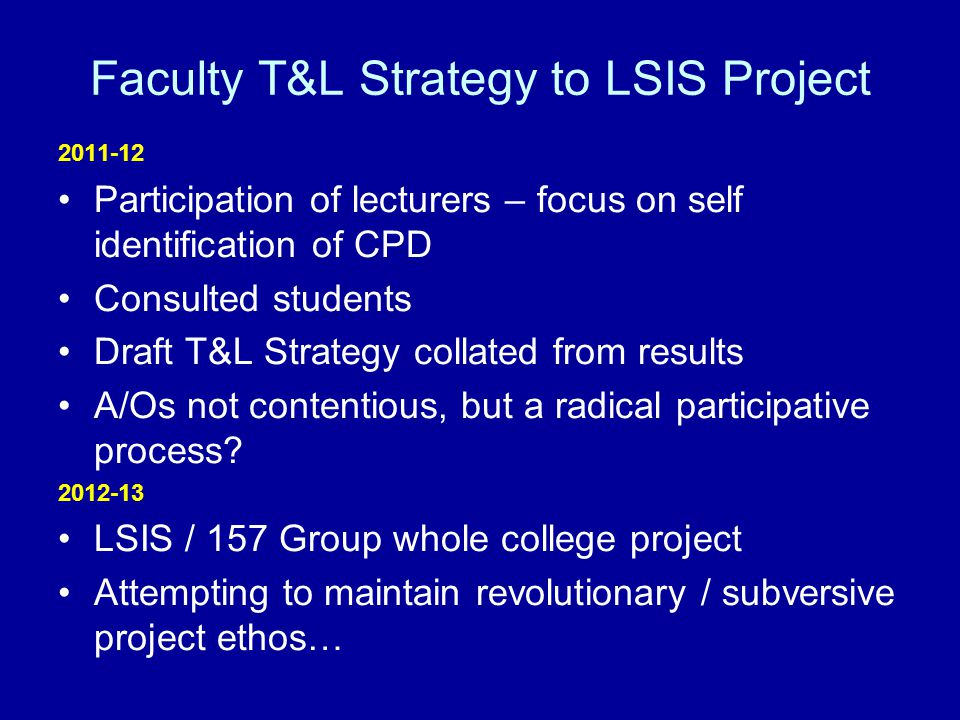Faculty T&L Strategy to LSIS Project 2011-12 Participation of lecturers – focus on self identification of CPD Consulted students Draft T&L Strategy collated from results A/Os not contentious, but a radical participative process.