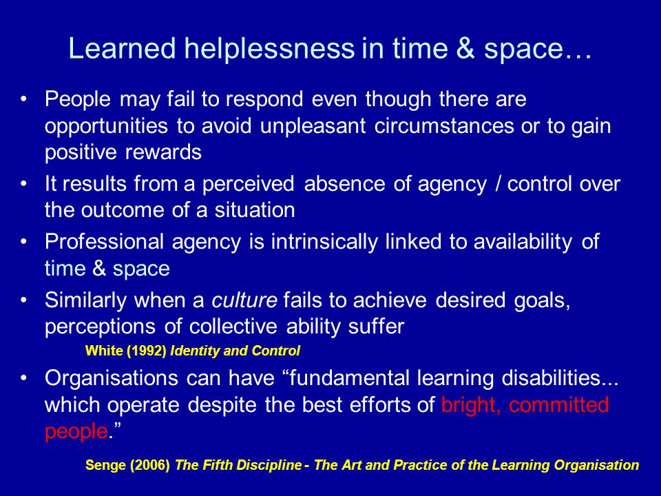 Learned helplessness in time & space… People may fail to respond even though there are opportunities to avoid unpleasant circumstances or to gain positive rewards It results from a perceived absence of agency / control over the outcome of a situation Professional agency is intrinsically linked to availability of time & space Similarly when a culture fails to achieve desired goals, perceptions of collective ability suffer White (1992) Identity and Control Organisations can have fundamental learning disabilities...