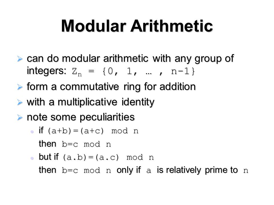 Modular Arithmetic  can do modular arithmetic with any group of integers: Z n = {0, 1, …, n-1}  form a commutative ring for addition  with a multiplicative identity  note some peculiarities if (a+b)=(a+c) mod n if (a+b)=(a+c) mod n then b=c mod n but if (a.b)=(a.c) mod n but if (a.b)=(a.c) mod n then b=c mod n only if a is relatively prime to n