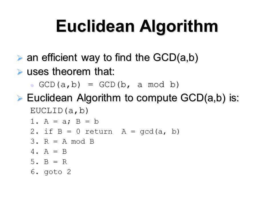 Euclidean Algorithm  an efficient way to find the GCD(a,b)  uses theorem that: GCD(a,b) = GCD(b, a mod b) GCD(a,b) = GCD(b, a mod b)  Euclidean Alg
