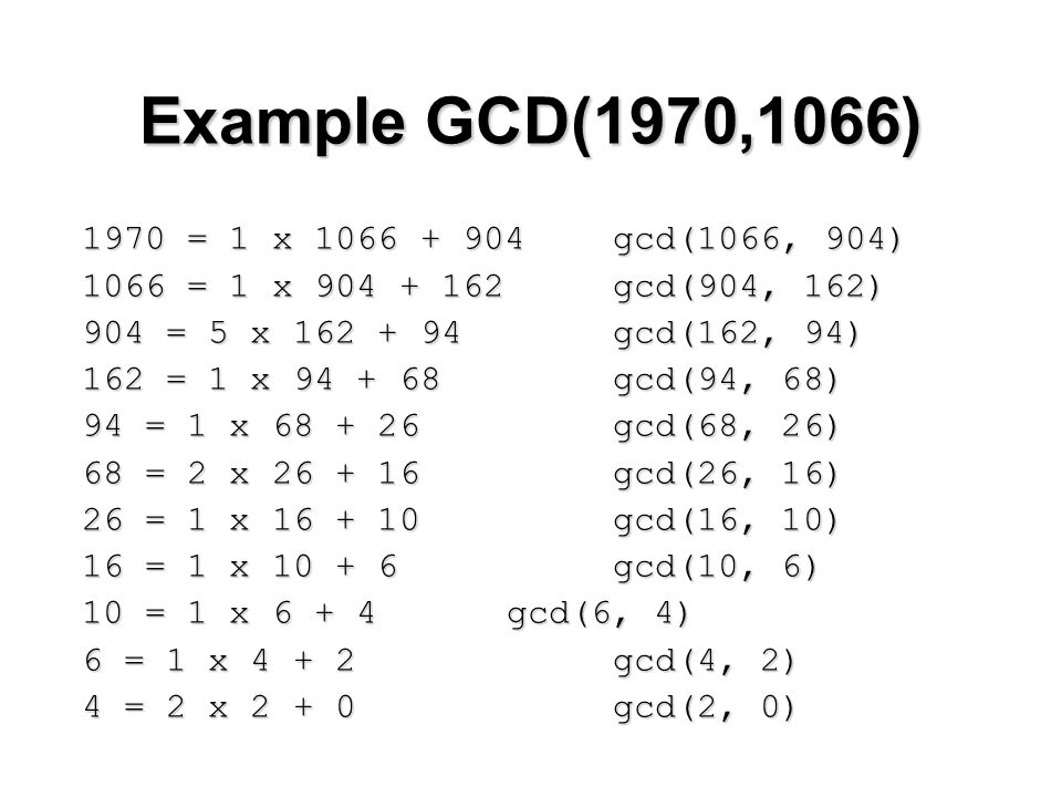 Example GCD(1970,1066) 1970 = 1 x 1066 + 904 gcd(1066, 904) 1066 = 1 x 904 + 162 gcd(904, 162) 904 = 5 x 162 + 94 gcd(162, 94) 162 = 1 x 94 + 68 gcd(94, 68) 94 = 1 x 68 + 26 gcd(68, 26) 68 = 2 x 26 + 16 gcd(26, 16) 26 = 1 x 16 + 10 gcd(16, 10) 16 = 1 x 10 + 6 gcd(10, 6) 10 = 1 x 6 + 4 gcd(6, 4) 6 = 1 x 4 + 2 gcd(4, 2) 4 = 2 x 2 + 0 gcd(2, 0)