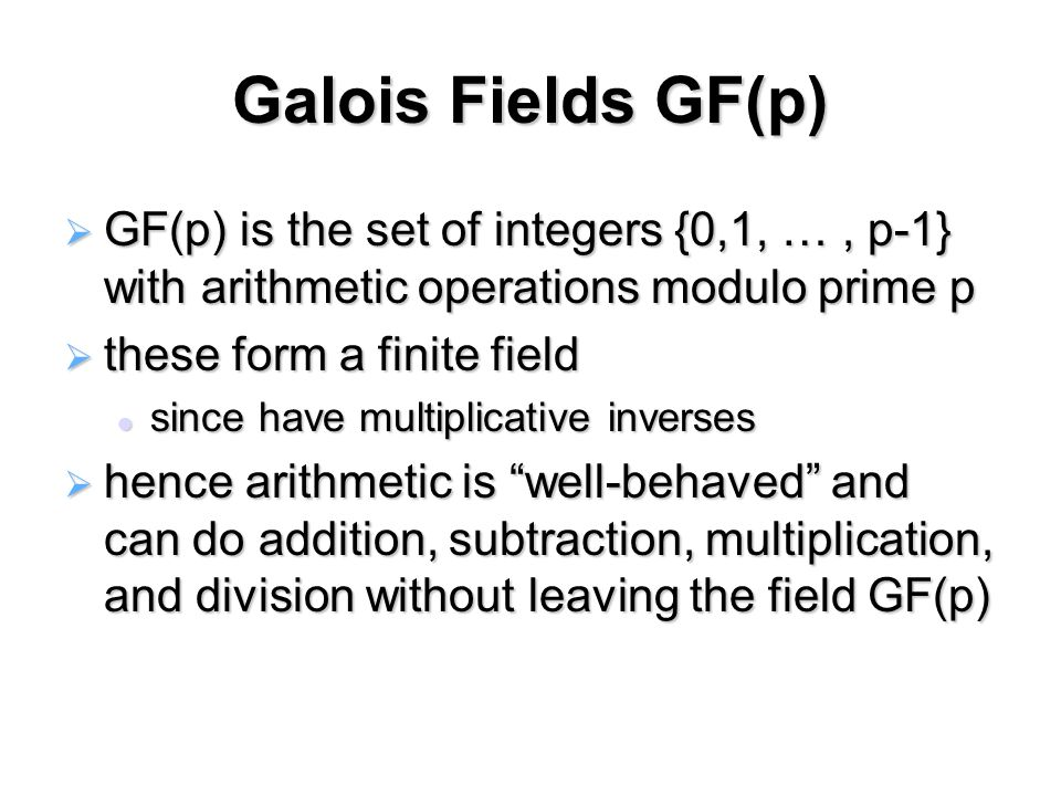 Galois Fields GF(p)  GF(p) is the set of integers {0,1, …, p-1} with arithmetic operations modulo prime p  these form a finite field since have multiplicative inverses since have multiplicative inverses  hence arithmetic is well-behaved and can do addition, subtraction, multiplication, and division without leaving the field GF(p)