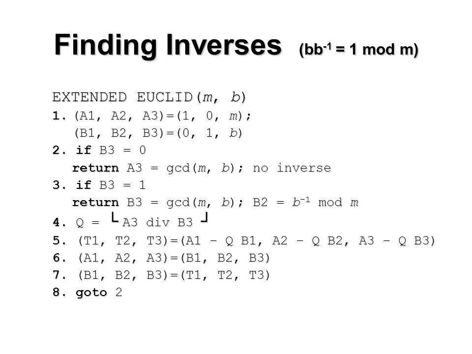 Finding Inverses (bb -1 = 1 mod m) EXTENDED EUCLID(m, b) 1.(A1, A2, A3)=(1, 0, m); (B1, B2, B3)=(0, 1, b) 2.