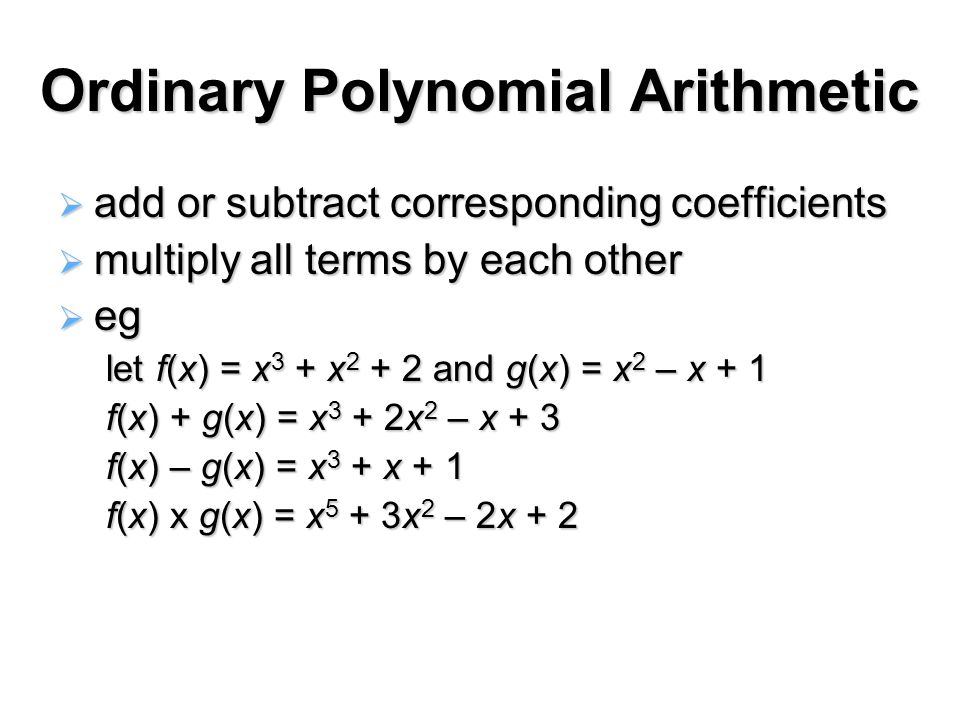 Ordinary Polynomial Arithmetic  add or subtract corresponding coefficients  multiply all terms by each other  eg let f(x) = x 3 + x 2 + 2 and g(x) = x 2 – x + 1 f(x) + g(x) = x 3 + 2x 2 – x + 3 f(x) – g(x) = x 3 + x + 1 f(x) x g(x) = x 5 + 3x 2 – 2x + 2