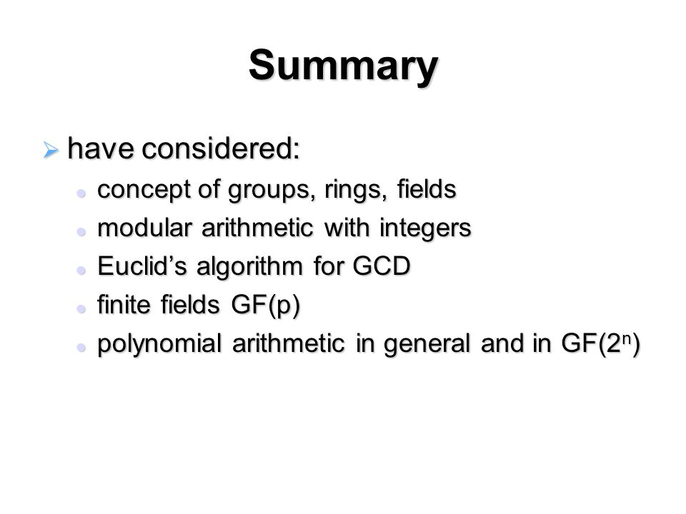 Summary  have considered: concept of groups, rings, fields concept of groups, rings, fields modular arithmetic with integers modular arithmetic with integers Euclid's algorithm for GCD Euclid's algorithm for GCD finite fields GF(p) finite fields GF(p) polynomial arithmetic in general and in GF(2 n ) polynomial arithmetic in general and in GF(2 n )