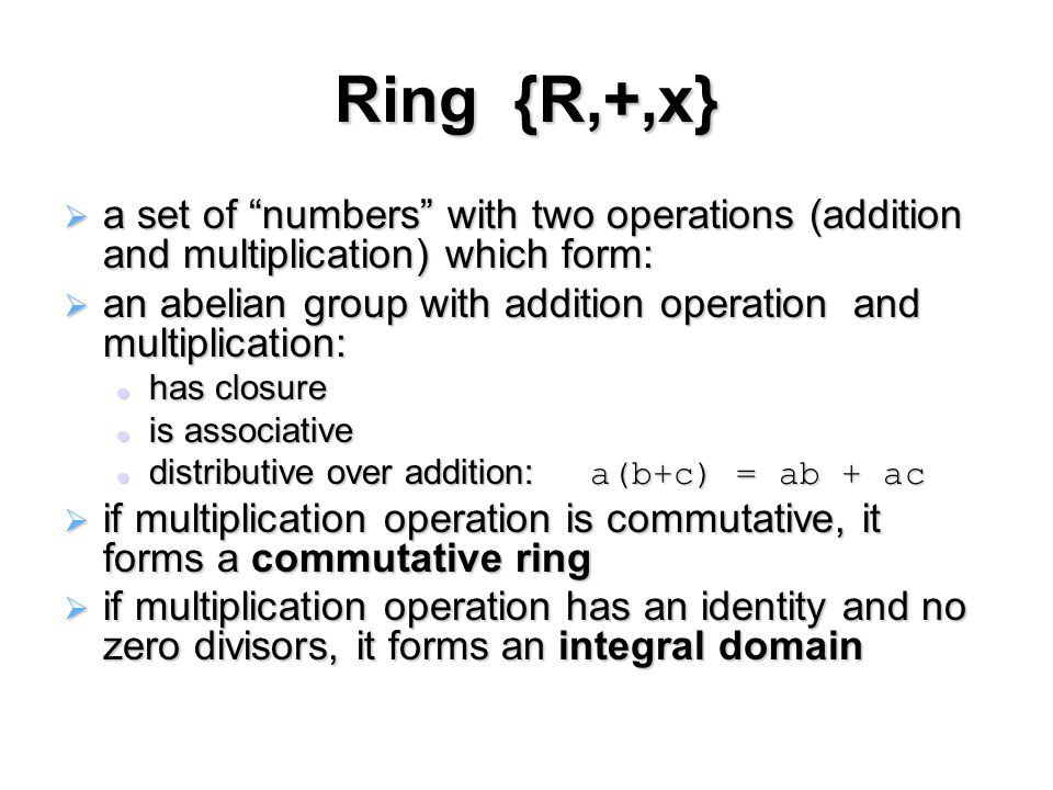 Ring {R,+,x}  a set of numbers with two operations (addition and multiplication) which form:  an abelian group with addition operation and multiplication: has closure has closure is associative is associative distributive over addition: a(b+c) = ab + ac distributive over addition: a(b+c) = ab + ac  if multiplication operation is commutative, it forms a commutative ring  if multiplication operation has an identity and no zero divisors, it forms an integral domain
