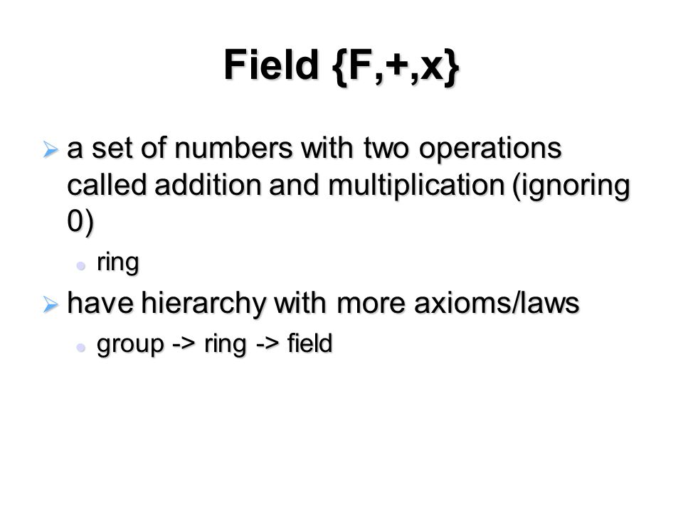 Field {F,+,x}  a set of numbers with two operations called addition and multiplication (ignoring 0) ring ring  have hierarchy with more axioms/laws group -> ring -> field group -> ring -> field