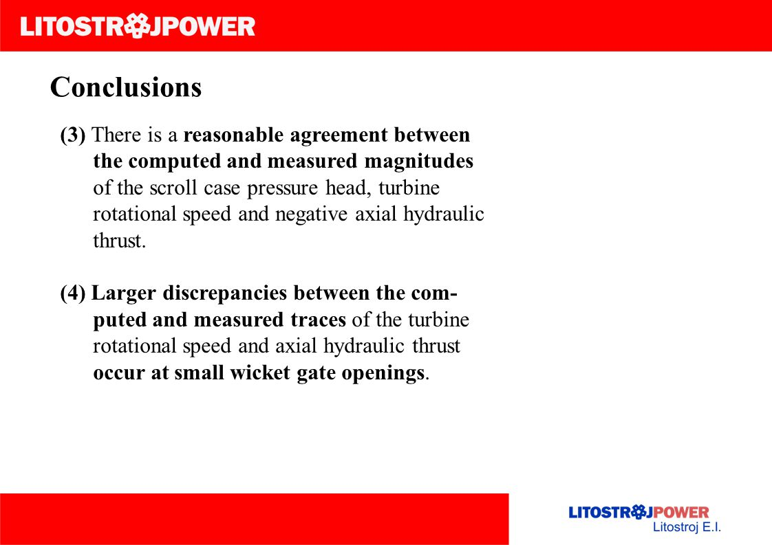 Conclusions (3) There is a reasonable agreement between the computed and measured magnitudes of the scroll case pressure head, turbine rotational speed and negative axial hydraulic thrust.